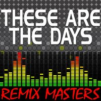 These Are The Days — Remix Masters