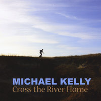 Cross the River Home — Michael Kelly