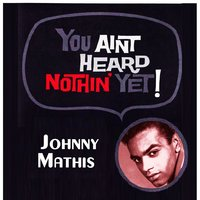 You Aint Heard Nothin' Yet — Johnny Mathis