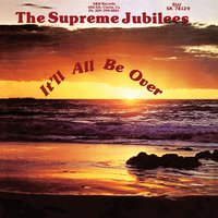 It'll All Be Over — The Supreme Jubilees