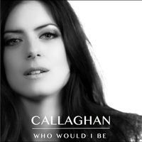 Who Would I Be — Callaghan