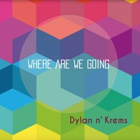 Where Are We Going — Dylan n' krems
