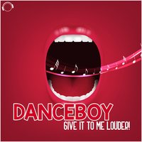 Give It to Me Louder — Danceboy