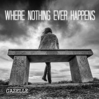 Where Nothing Ever Happens — Gazelle