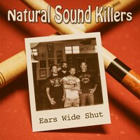 Ears Wide Shut — Natural Sound Killers