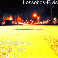 What Shall a Poor Poor Girl Do — Lessebos-Elvis