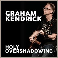 Holy Overshadowing — Graham Kendrick