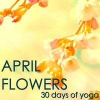 April Flowers - 30 Days of Yoga: Spring Mood and Meditation Yoga Music, Nature Sounds, Bird and Wind for Daily Meditation and Yoga Sun Salutation — Meditation & Daily Meditation Music Society & Yoga Club, Meditation, Yoga Club, Daily Meditation Music Society