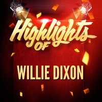 Highlights of Willie Dixon — Willie Dixon