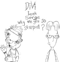 Why Are You So Stupid? — DIVI feat. Serge, Serge, DIVI