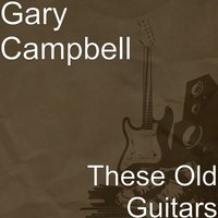 These Old Guitars — Gary Campbell