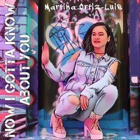Now I Gotta Know About You — Martina Ortiz-Luis