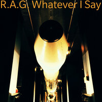 Whatever I Say — R.A.G.