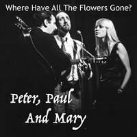 Where Have All The Flowers Gone? — Peter, Paul & Mary