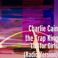 Luv for Girls — Charlie Cain the Trap King