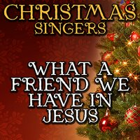 What a Friend We Have in Jesus — Christmas Singers