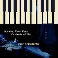 My Mind Can't Keep It's Hands off You — Dean Krippaehne
