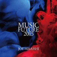 Joe Hisaishi Presents Music Future 2015 — Steve Reich, John Adams, Joe Hisaishi, Joe Hisaishi|Future Orchestra, Future Orchestra