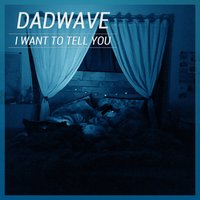 I Want to Tell You — DADWAVE