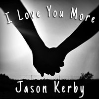 I Love You More — Jason Kerby