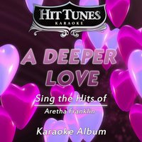 A Deeper Love (Sing the Hits of Aretha Franklin) — Hit Tunes Karaoke