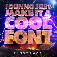 I Dunno Just Make It a Cool Font — Benny Davis