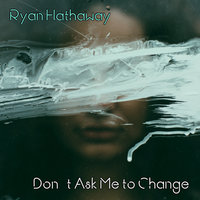 Don't Ask Me to Change — Ryan Hathaway