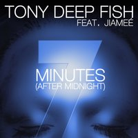 7 Minutes (After Midnight) — Tony Deep Fish feat. Jiamee