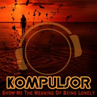 Show Me the Meaning of Being Lonely — Kompulsor