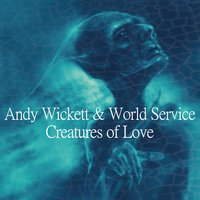 Creatures of Love — Andy Wickett & World Service