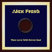 This Love Will Never End — Alex Fresh