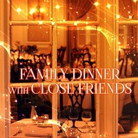Family Dinner with Close Friends – Well Being & Great Time with Classical Music, Family Dinner Party, Creative Easy Meals with Friends, Lunch by Candlelight, Family Chillout, Nice Atmosphere with Music — Family Dinner Party Club