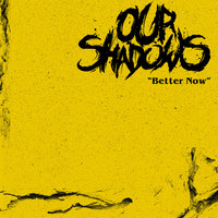 Better Now — Our Shadows