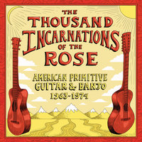 The Thousand Incarnations Of The Rose: American Primitive Guitar & Banjo (1963-1974) — сборник
