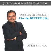 Don't Live the Good Life; Live the Better Life — Ankit Shukla
