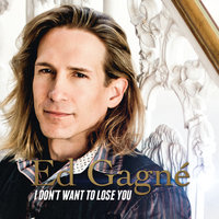 I Don't Want to Lose You — Ed Gagné