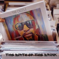 The Birth of the Brink — Tre Dizzle