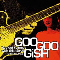You Got to Move with This Earth — Goo Goo Gish