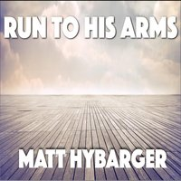 Run to His Arms — Matt Hybarger