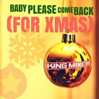 Baby Please Come Back (For Xmas) — King Mixer