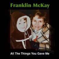 All the Things You Gave Me — Franklin McKay
