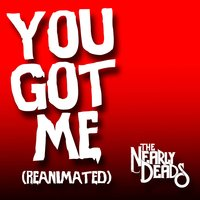 You Got Me (Reanimated) — The Nearly Deads