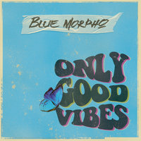 Only Good Vibes — Blue Morpho