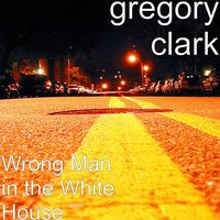 Wrong Man in the White House — Danielle Dickerson, GREGORY CLARK