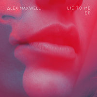 Lie to Me EP — Alex Maxwell