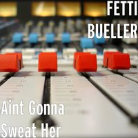 Aint Gonna Sweat Her — FETTI BUELLER