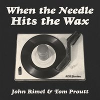 When the Needle Hits the Wax — John Rimel & Tom Proutt