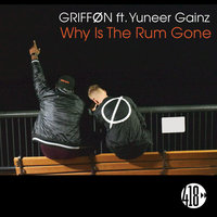Why Is the Rum Gone — GRIFFØN feat. Yuneer Gainz, GRIFFØN
