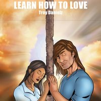 Learn How to Love — Troy Danielz