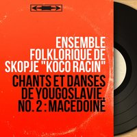 "Chants et danses de Yougoslavie, no. 2 : Macédoine — Ensemble folklorique de Skopje ""Koco Racin"""